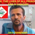 IRAN: THE LIVES OF ALL PRISONERS, INCLUDING THE IMPRISONED WORKER JAFAR AZIMZADEH, ARE IN DANGER